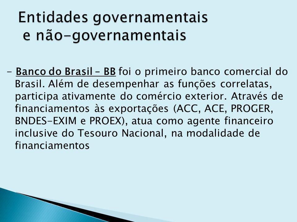- Banco do Brasil – BB foi o primeiro banco comercial do Brasil. Além de desempenhar as funções correlatas, participa ativamente do comércio exterior.