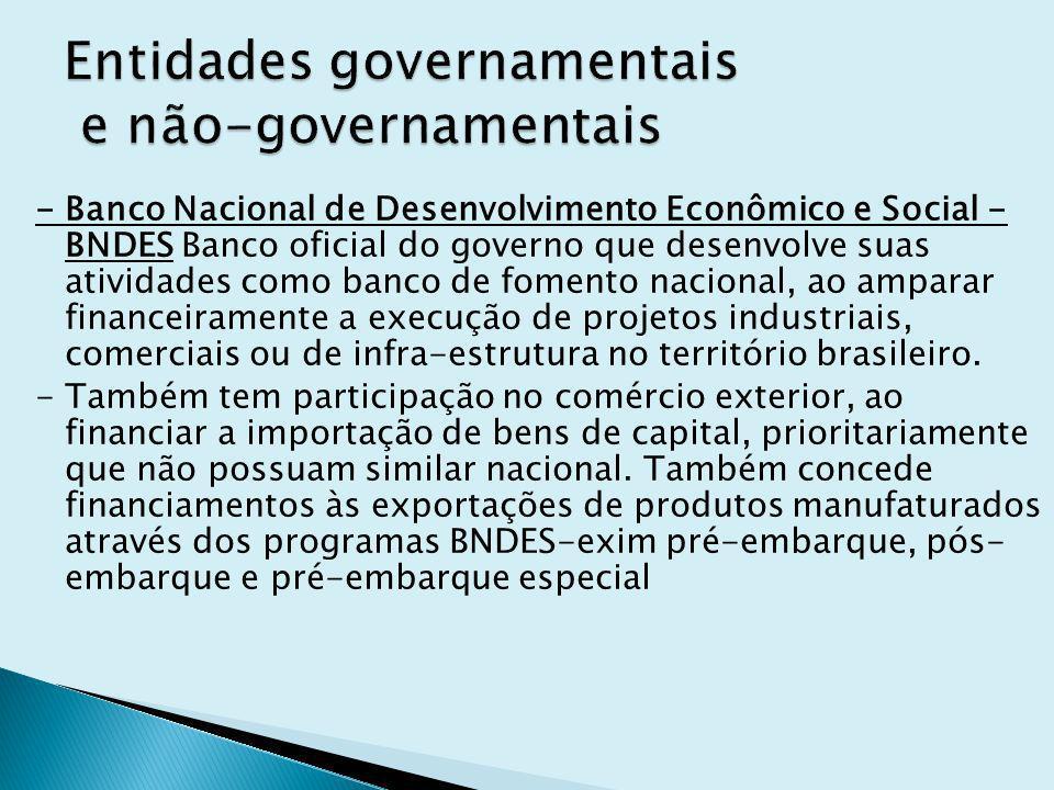 - Banco Nacional de Desenvolvimento Econômico e Social - BNDES Banco oficial do governo que desenvolve suas atividades como banco de fomento nacional, ao amparar financeiramente a execução de projetos industriais, comerciais ou de infra-estrutura no território brasileiro.