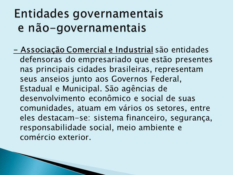 - Associação Comercial e Industrial são entidades defensoras do empresariado que estão presentes nas principais cidades brasileiras, representam seus anseios junto aos Governos Federal, Estadual e Municipal.