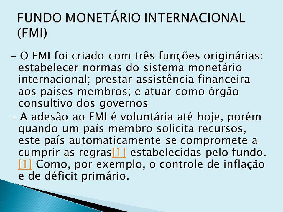 - O FMI foi criado com três funções originárias: estabelecer normas do sistema monetário internacional; prestar assistência financeira aos países membros; e atuar como órgão consultivo dos governos - A adesão ao FMI é voluntária até hoje, porém quando um país membro solicita recursos, este país automaticamente se compromete a cumprir as regras[1] estabelecidas pelo fundo.