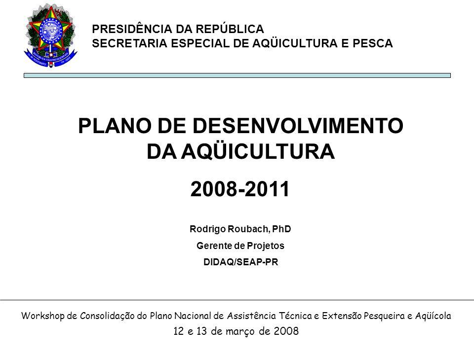 PRESIDÊNCIA DA REPÚBLICA SECRETARIA ESPECIAL DE AQÜICULTURA E PESCA PLANO DE DESENVOLVIMENTO DA AQÜICULTURA 2008-2011 Rodrigo Roubach, PhD Gerente de