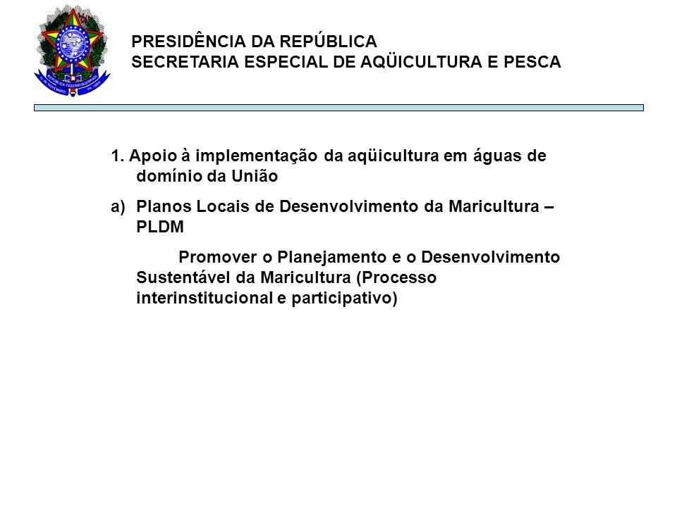 PRESIDÊNCIA DA REPÚBLICA SECRETARIA ESPECIAL DE AQÜICULTURA E PESCA 1. Apoio à implementação da aqüicultura em águas de domínio da União a)Planos Loca