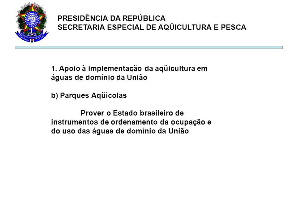 PRESIDÊNCIA DA REPÚBLICA SECRETARIA ESPECIAL DE AQÜICULTURA E PESCA 1. Apoio à implementação da aqüicultura em águas de domínio da União b) Parques Aq