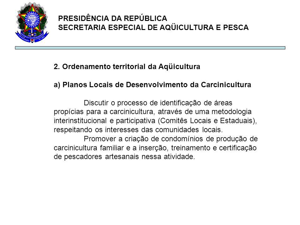 PRESIDÊNCIA DA REPÚBLICA SECRETARIA ESPECIAL DE AQÜICULTURA E PESCA 2. Ordenamento territorial da Aqüicultura a) Planos Locais de Desenvolvimento da C