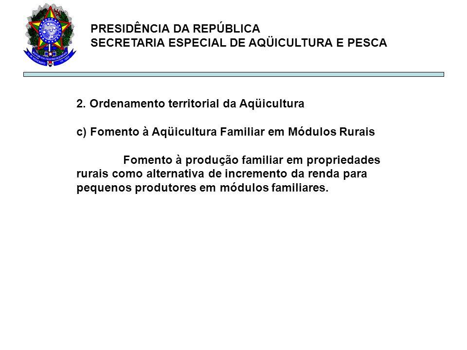 PRESIDÊNCIA DA REPÚBLICA SECRETARIA ESPECIAL DE AQÜICULTURA E PESCA 2. Ordenamento territorial da Aqüicultura c) Fomento à Aqüicultura Familiar em Mód
