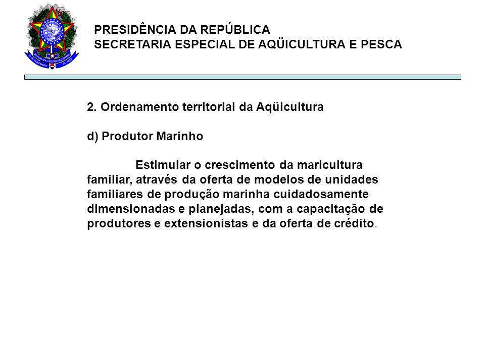 PRESIDÊNCIA DA REPÚBLICA SECRETARIA ESPECIAL DE AQÜICULTURA E PESCA 2. Ordenamento territorial da Aqüicultura d) Produtor Marinho Estimular o crescime