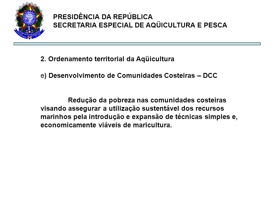 PRESIDÊNCIA DA REPÚBLICA SECRETARIA ESPECIAL DE AQÜICULTURA E PESCA 2. Ordenamento territorial da Aqüicultura e) Desenvolvimento de Comunidades Costei