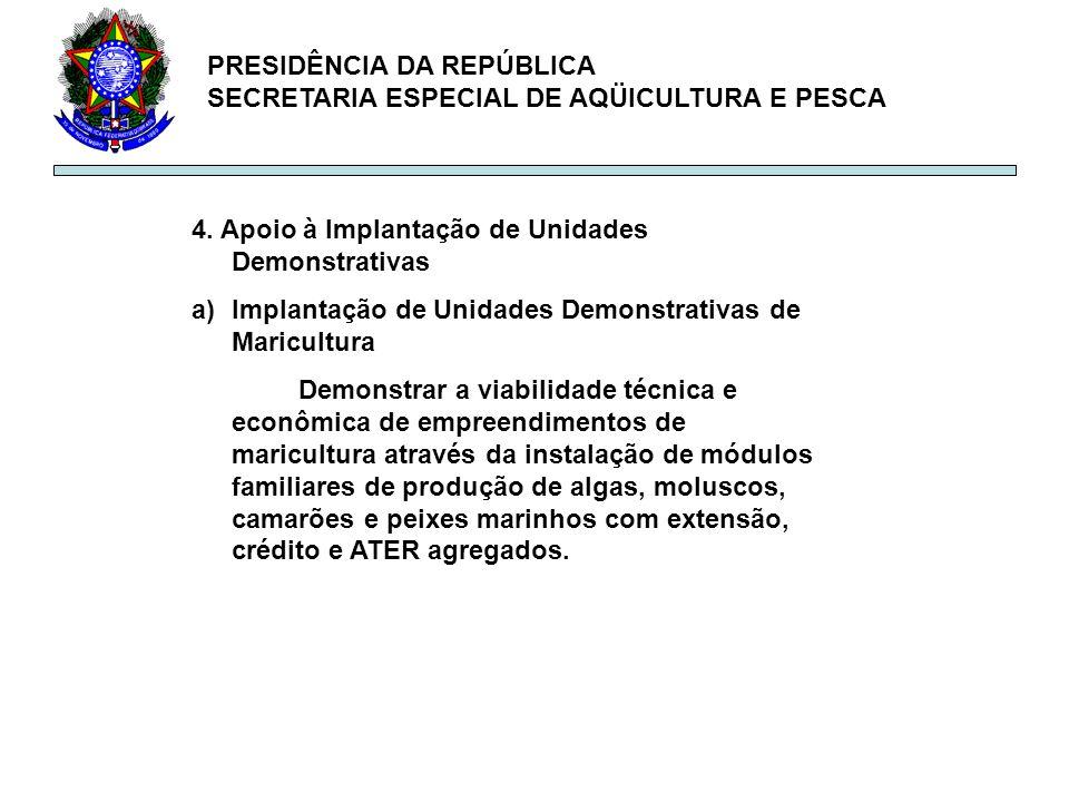 PRESIDÊNCIA DA REPÚBLICA SECRETARIA ESPECIAL DE AQÜICULTURA E PESCA 4. Apoio à Implantação de Unidades Demonstrativas a)Implantação de Unidades Demons