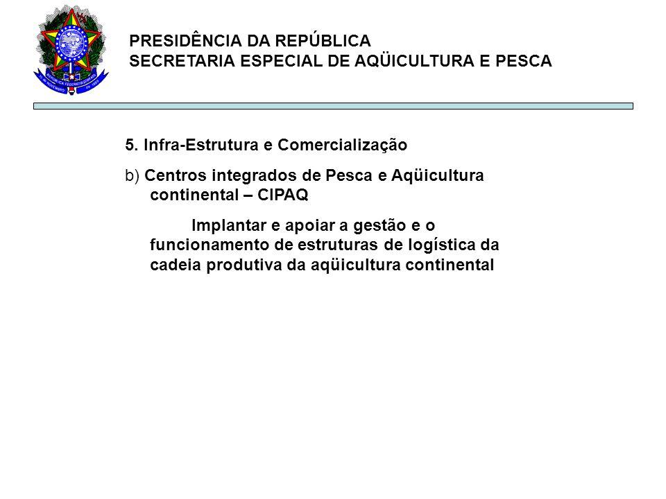 PRESIDÊNCIA DA REPÚBLICA SECRETARIA ESPECIAL DE AQÜICULTURA E PESCA 5. Infra-Estrutura e Comercialização b) Centros integrados de Pesca e Aqüicultura
