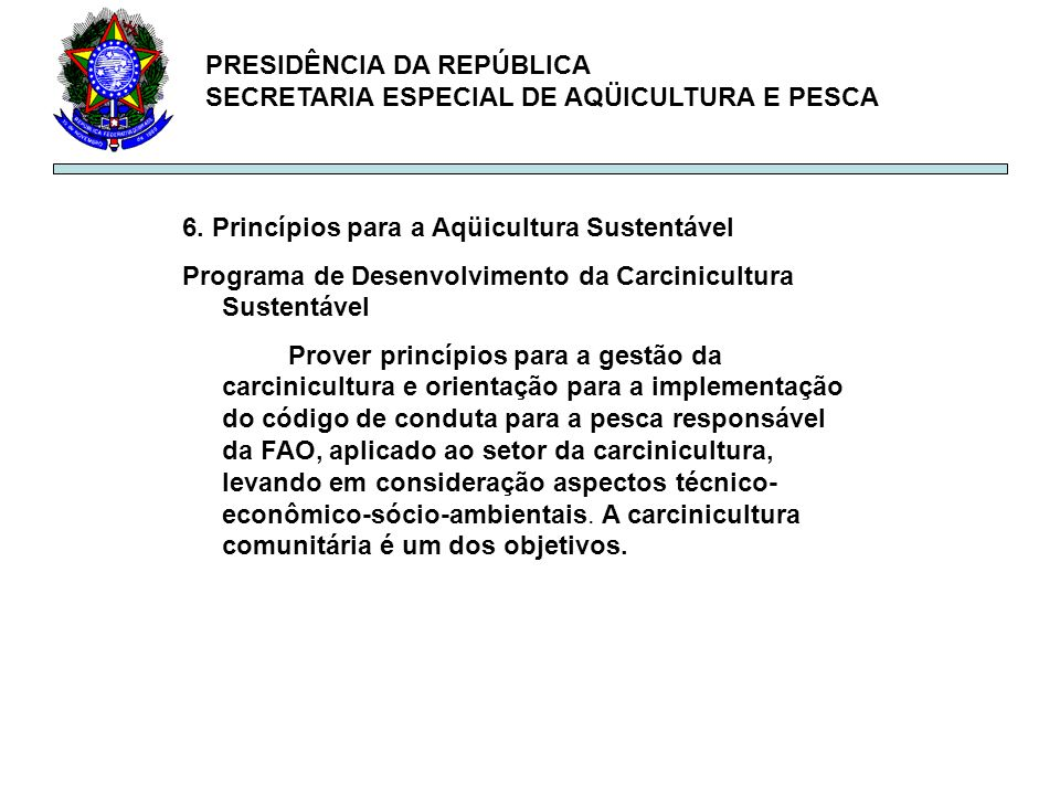 PRESIDÊNCIA DA REPÚBLICA SECRETARIA ESPECIAL DE AQÜICULTURA E PESCA 6. Princípios para a Aqüicultura Sustentável Programa de Desenvolvimento da Carcin