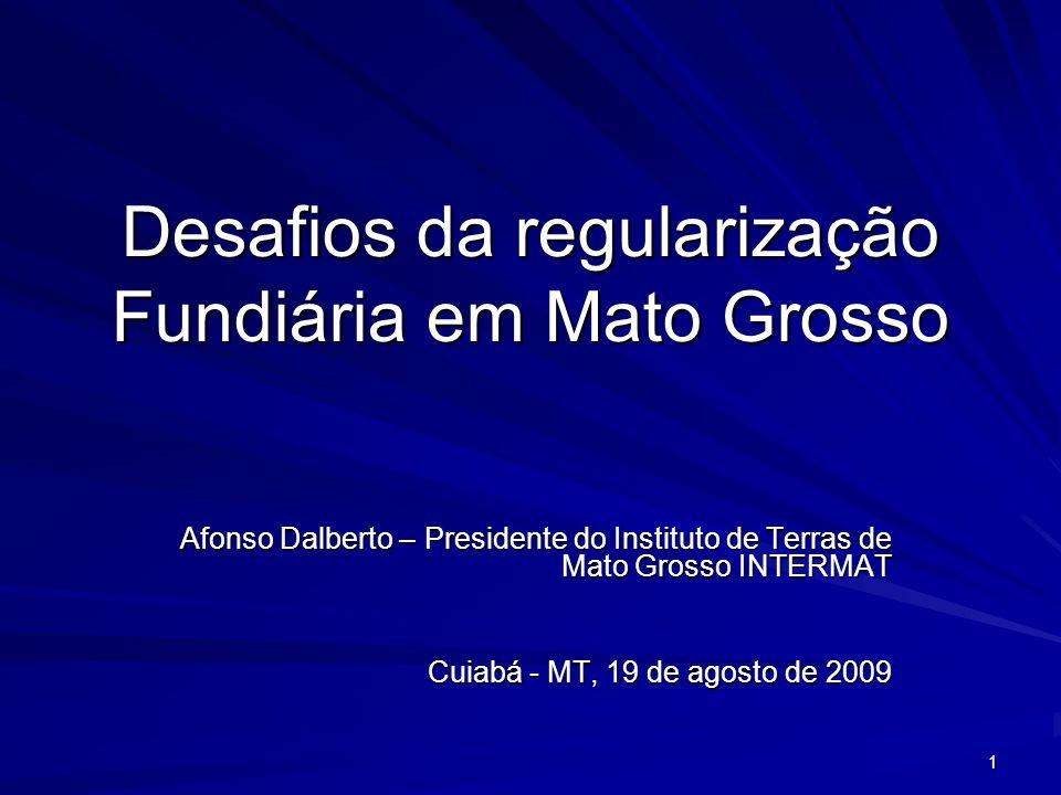 1 Desafios da regularização Fundiária em Mato Grosso Afonso Dalberto – Presidente do Instituto de Terras de Mato Grosso INTERMAT Cuiabá - MT, 19 de agosto de 2009