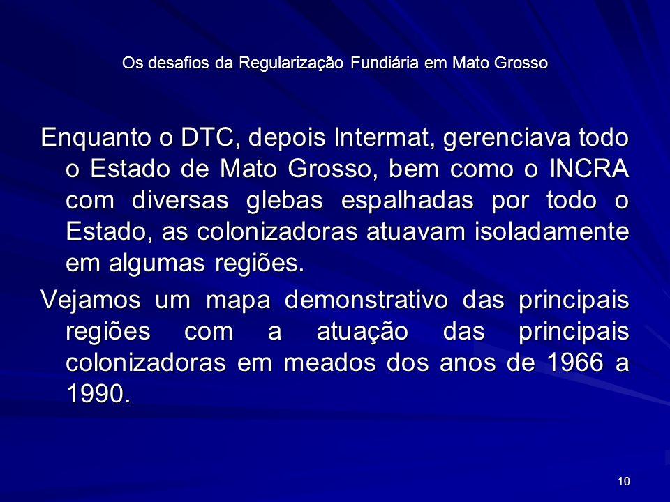 10 Os desafios da Regularização Fundiária em Mato Grosso Enquanto o DTC, depois Intermat, gerenciava todo o Estado de Mato Grosso, bem como o INCRA com diversas glebas espalhadas por todo o Estado, as colonizadoras atuavam isoladamente em algumas regiões.