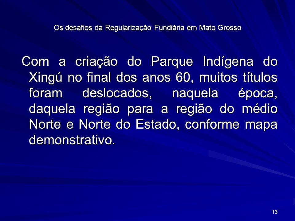 13 Os desafios da Regularização Fundiária em Mato Grosso Com a criação do Parque Indígena do Xingú no final dos anos 60, muitos títulos foram deslocados, naquela época, daquela região para a região do médio Norte e Norte do Estado, conforme mapa demonstrativo.