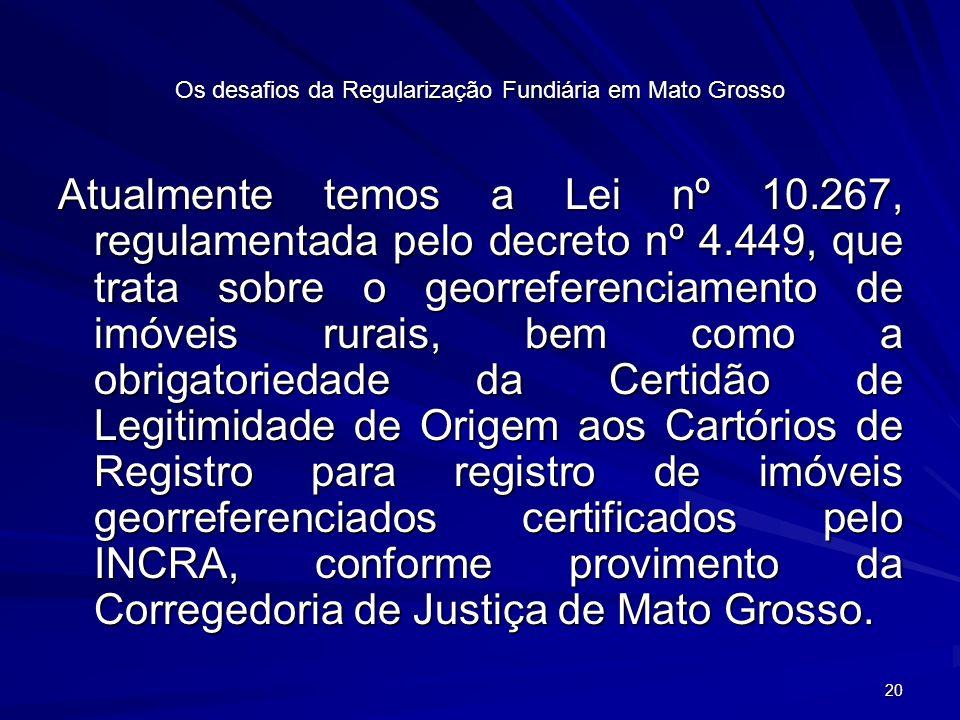 20 Os desafios da Regularização Fundiária em Mato Grosso Atualmente temos a Lei nº 10.267, regulamentada pelo decreto nº 4.449, que trata sobre o georreferenciamento de imóveis rurais, bem como a obrigatoriedade da Certidão de Legitimidade de Origem aos Cartórios de Registro para registro de imóveis georreferenciados certificados pelo INCRA, conforme provimento da Corregedoria de Justiça de Mato Grosso.