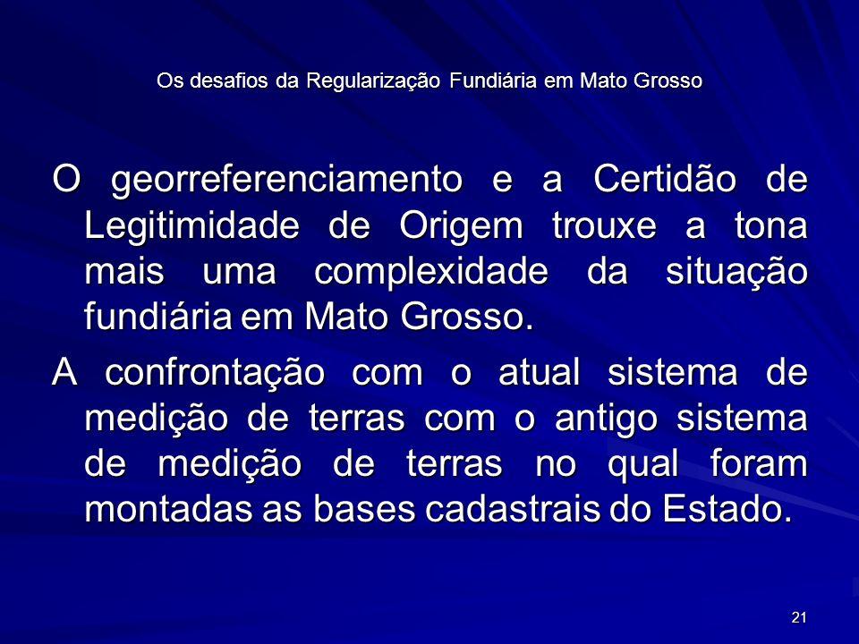 21 Os desafios da Regularização Fundiária em Mato Grosso O georreferenciamento e a Certidão de Legitimidade de Origem trouxe a tona mais uma complexidade da situação fundiária em Mato Grosso.