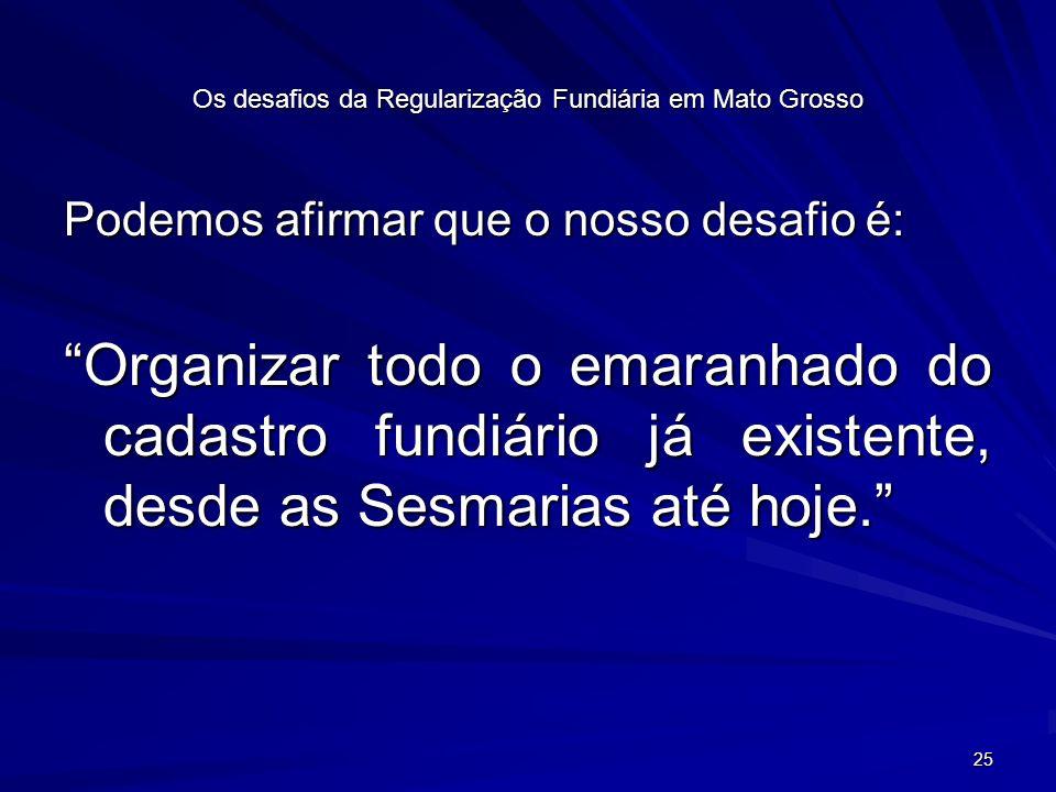 25 Os desafios da Regularização Fundiária em Mato Grosso Podemos afirmar que o nosso desafio é: Organizar todo o emaranhado do cadastro fundiário já existente, desde as Sesmarias até hoje.