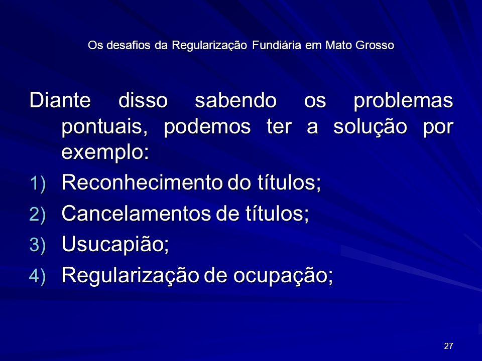 27 Os desafios da Regularização Fundiária em Mato Grosso Diante disso sabendo os problemas pontuais, podemos ter a solução por exemplo: 1) Reconhecimento do títulos; 2) Cancelamentos de títulos; 3) Usucapião; 4) Regularização de ocupação;