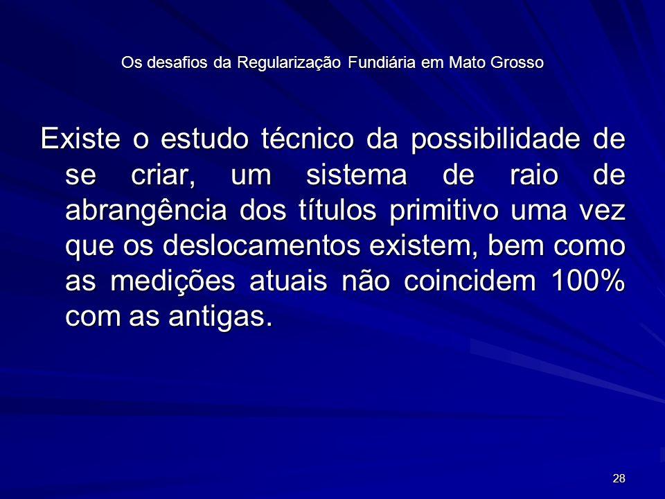 28 Os desafios da Regularização Fundiária em Mato Grosso Existe o estudo técnico da possibilidade de se criar, um sistema de raio de abrangência dos títulos primitivo uma vez que os deslocamentos existem, bem como as medições atuais não coincidem 100% com as antigas.