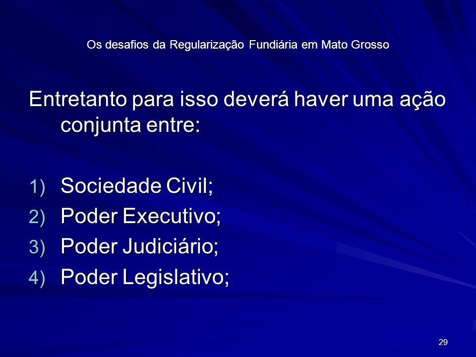 29 Os desafios da Regularização Fundiária em Mato Grosso Entretanto para isso deverá haver uma ação conjunta entre: 1) Sociedade Civil; 2) Poder Executivo; 3) Poder Judiciário; 4) Poder Legislativo;