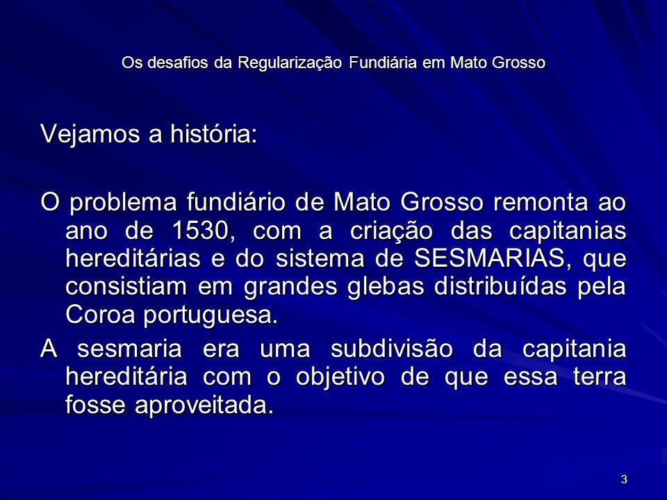 3 Os desafios da Regularização Fundiária em Mato Grosso Vejamos a história: O problema fundiário de Mato Grosso remonta ao ano de 1530, com a criação das capitanias hereditárias e do sistema de SESMARIAS, que consistiam em grandes glebas distribuídas pela Coroa portuguesa.