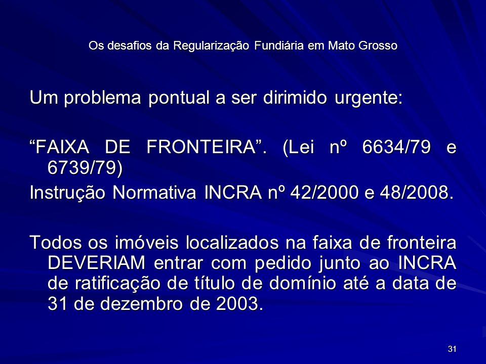 31 Os desafios da Regularização Fundiária em Mato Grosso Um problema pontual a ser dirimido urgente: FAIXA DE FRONTEIRA.