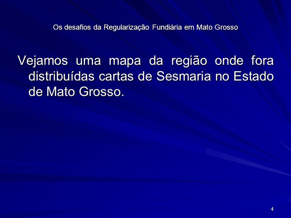 4 Os desafios da Regularização Fundiária em Mato Grosso Vejamos uma mapa da região onde fora distribuídas cartas de Sesmaria no Estado de Mato Grosso.