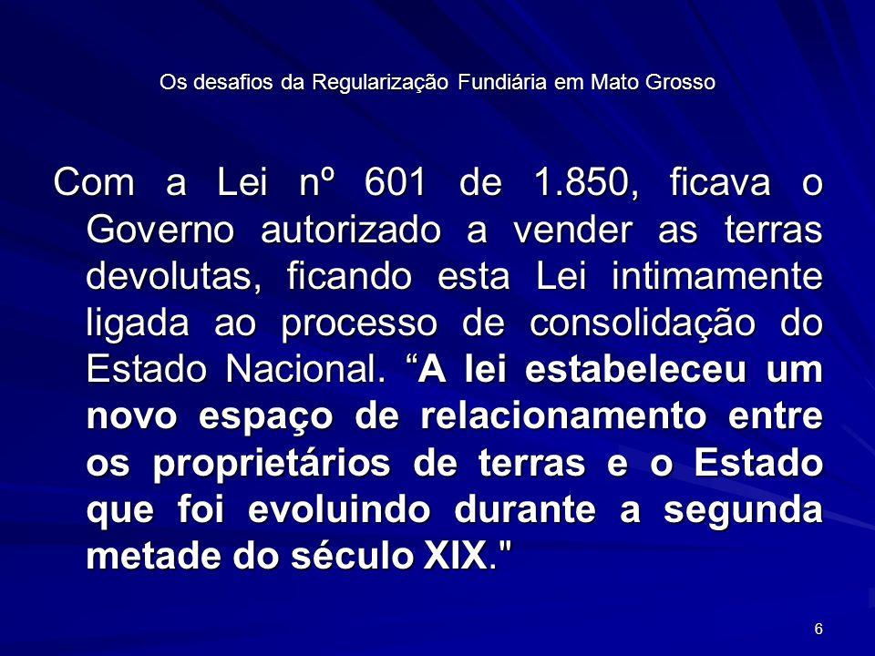 6 Os desafios da Regularização Fundiária em Mato Grosso Com a Lei nº 601 de 1.850, ficava o Governo autorizado a vender as terras devolutas, ficando esta Lei intimamente ligada ao processo de consolidação do Estado Nacional.