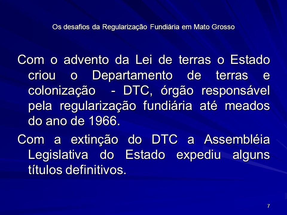 7 Os desafios da Regularização Fundiária em Mato Grosso Com o advento da Lei de terras o Estado criou o Departamento de terras e colonização - DTC, órgão responsável pela regularização fundiária até meados do ano de 1966.