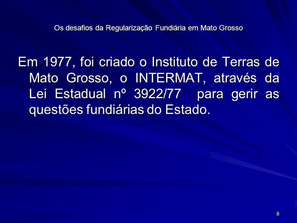 19 Os desafios da Regularização Fundiária em Mato Grosso Esses foram alguns exemplos dos problemas existentes, oriundos de falhas de titulação na época, bem como de demarcação de terras e glebas.