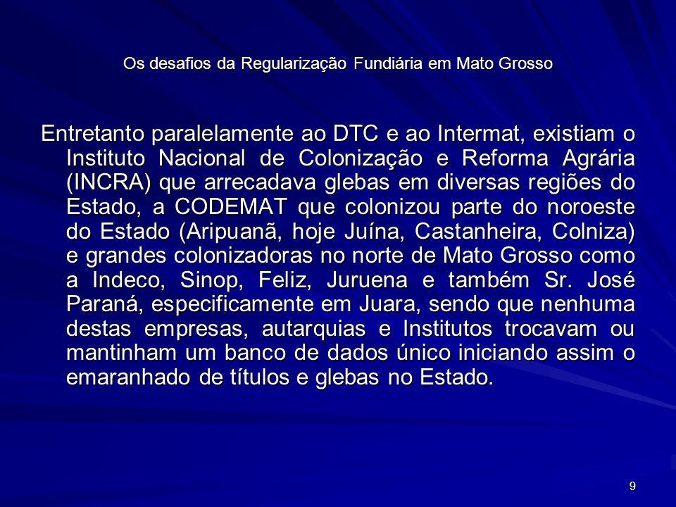 30 Os desafios da Regularização Fundiária em Mato Grosso Haverá a necessidade de se encontrar um arcabouço jurídico para dirimir todas essas questões, através da criação de Leis, decretos e normativas, a fim de dar sustentabilidade jurídica nas ações a serem tomadas.