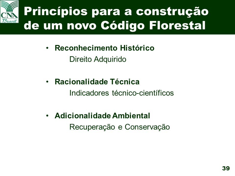 39 Princípios para a construção de um novo Código Florestal Reconhecimento Histórico Direito Adquirido Racionalidade Técnica Indicadores técnico-científicos Adicionalidade Ambiental Recuperação e Conservação