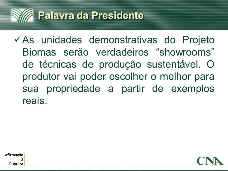Afirmação & Ruptura Palavra da Presidente As unidades demonstrativas do Projeto Biomas serão verdadeiros showrooms de técnicas de produção sustentável