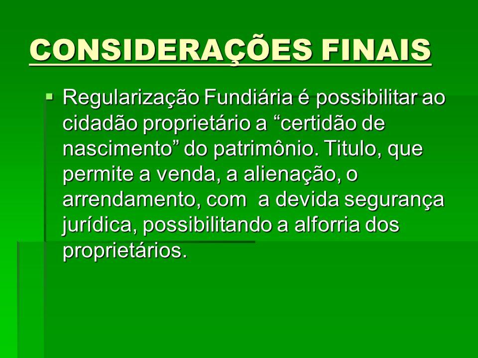 CONSIDERAÇÕES FINAIS Regularização Fundiária é possibilitar ao cidadão proprietário a certidão de nascimento do patrimônio. Titulo, que permite a vend