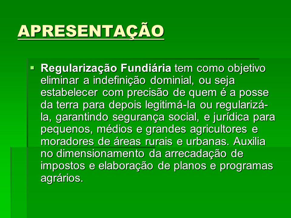 APRESENTAÇÃO Regularização Fundiária tem como objetivo eliminar a indefinição dominial, ou seja estabelecer com precisão de quem é a posse da terra pa