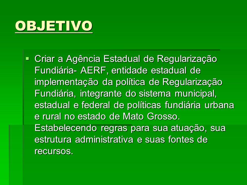 OBJETIVO Criar a Agência Estadual de Regularização Fundiária- AERF, entidade estadual de implementação da política de Regularização Fundiária, integra