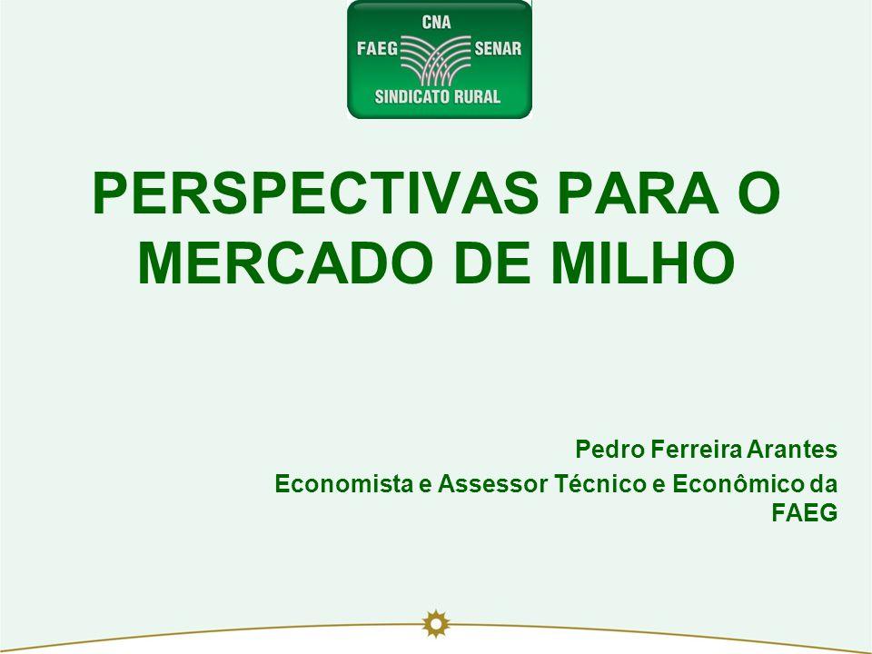 PERSPECTIVAS PARA O MERCADO DE MILHO Pedro Ferreira Arantes Economista e Assessor Técnico e Econômico da FAEG