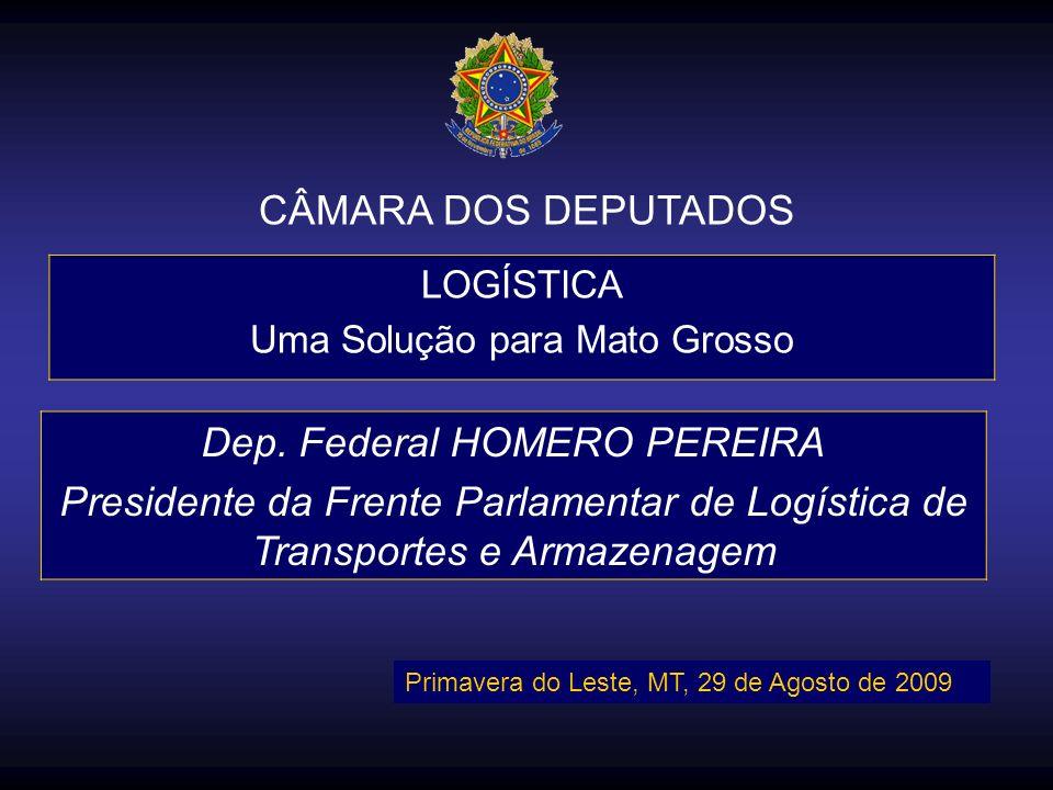 CÂMARA DOS DEPUTADOS LOGÍSTICA Uma Solução para Mato Grosso Dep. Federal HOMERO PEREIRA Presidente da Frente Parlamentar de Logística de Transportes e