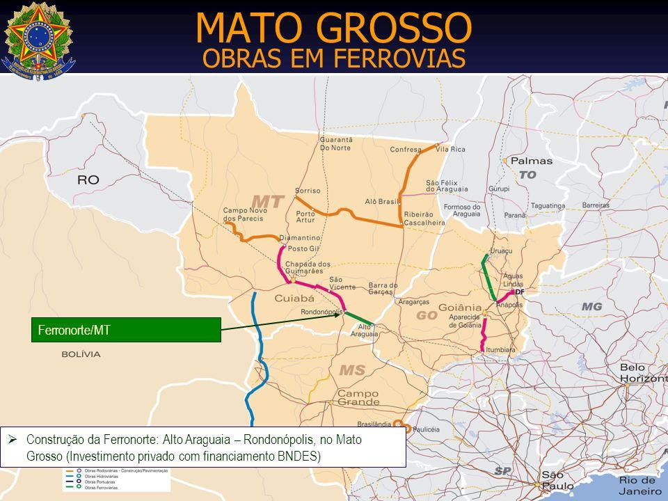 MATO GROSSO OBRAS EM FERROVIAS Construção da Ferronorte: Alto Araguaia – Rondonópolis, no Mato Grosso (Investimento privado com financiamento BNDES) F
