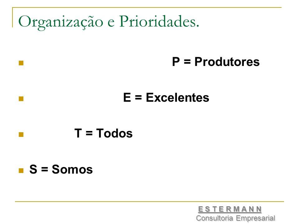 Organização e Prioridades. P = Produtores E = Excelentes T = Todos S = Somos E S T E R M A N N Consultoria Empresarial