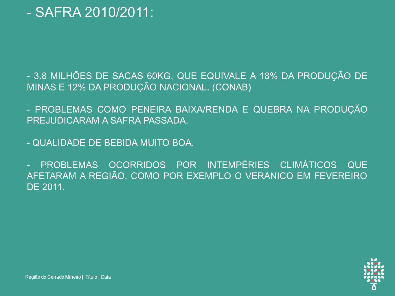Região do Cerrado Mineiro | Título | Data NÚMEROS DE PRODUÇÃO: - SAFRA 2010/2011: - 3.8 MILHÕES DE SACAS 60KG, QUE EQUIVALE A 18% DA PRODUÇÃO DE MINAS E 12% DA PRODUÇÃO NACIONAL.