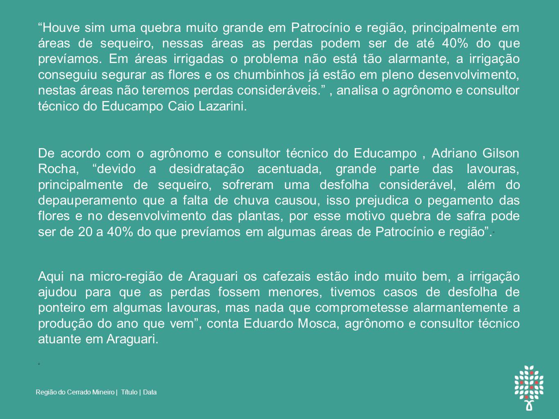 Região do Cerrado Mineiro | Título | Data DEPOIMENTOS: Houve sim uma quebra muito grande em Patrocínio e região, principalmente em áreas de sequeiro, nessas áreas as perdas podem ser de até 40% do que prevíamos.