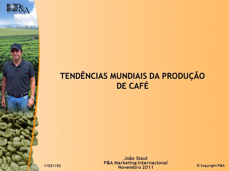 © Copyright P&A TENDÊNCIAS MUNDIAIS DA PRODUÇÃO DE CAFÉ João Staut P & A Marketing Internacional Novembro 2011 11021152
