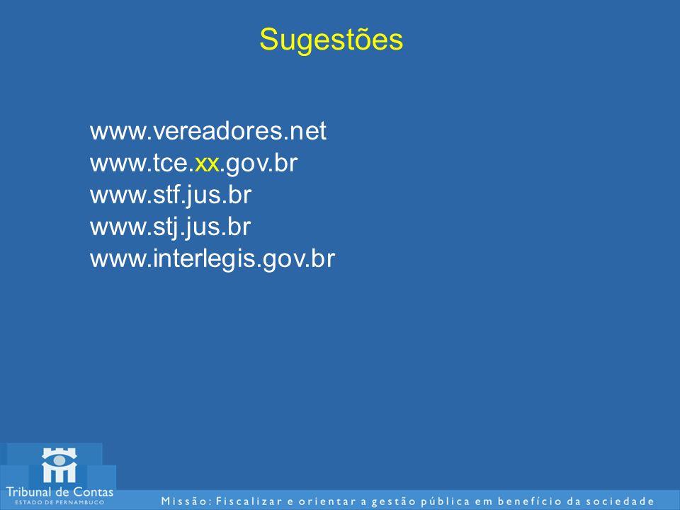 Sugestões www.vereadores.net www.tce.xx.gov.br www.stf.jus.br www.stj.jus.br www.interlegis.gov.br