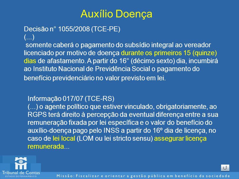 Auxílio Doença Decisão n° 1055/2008 (TCE-PE) (...) somente caberá o pagamento do subsídio integral ao vereador licenciado por motivo de doença durante os primeiros 15 (quinze) dias de afastamento.