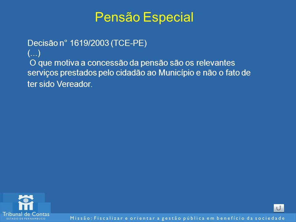 Pensão Especial Decisão n° 1619/2003 (TCE-PE) (...) O que motiva a concessão da pensão são os relevantes serviços prestados pelo cidadão ao Município e não o fato de ter sido Vereador.