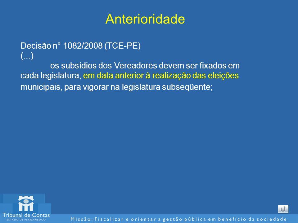 Anterioridade Decisão n° 1082/2008 (TCE-PE) (...) os subsídios dos Vereadores devem ser fixados em cada legislatura, em data anterior à realização das eleições municipais, para vigorar na legislatura subseqüente;