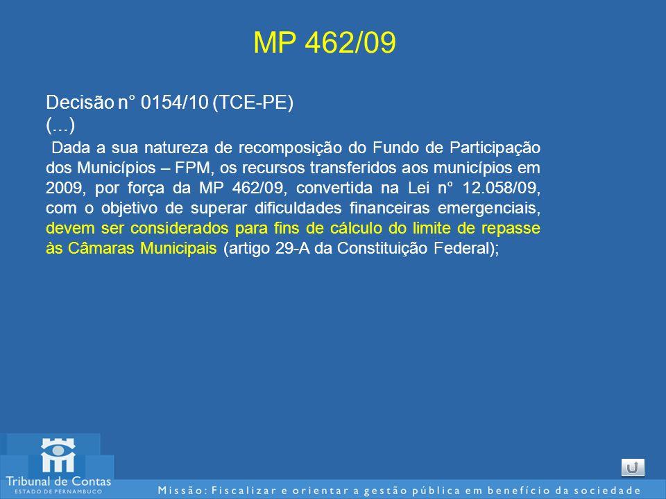 MP 462/09 Decisão n° 0154/10 (TCE-PE) (...) Dada a sua natureza de recomposição do Fundo de Participação dos Municípios – FPM, os recursos transferidos aos municípios em 2009, por força da MP 462/09, convertida na Lei n° 12.058/09, com o objetivo de superar dificuldades financeiras emergenciais, devem ser considerados para fins de cálculo do limite de repasse às Câmaras Municipais (artigo 29-A da Constituição Federal);