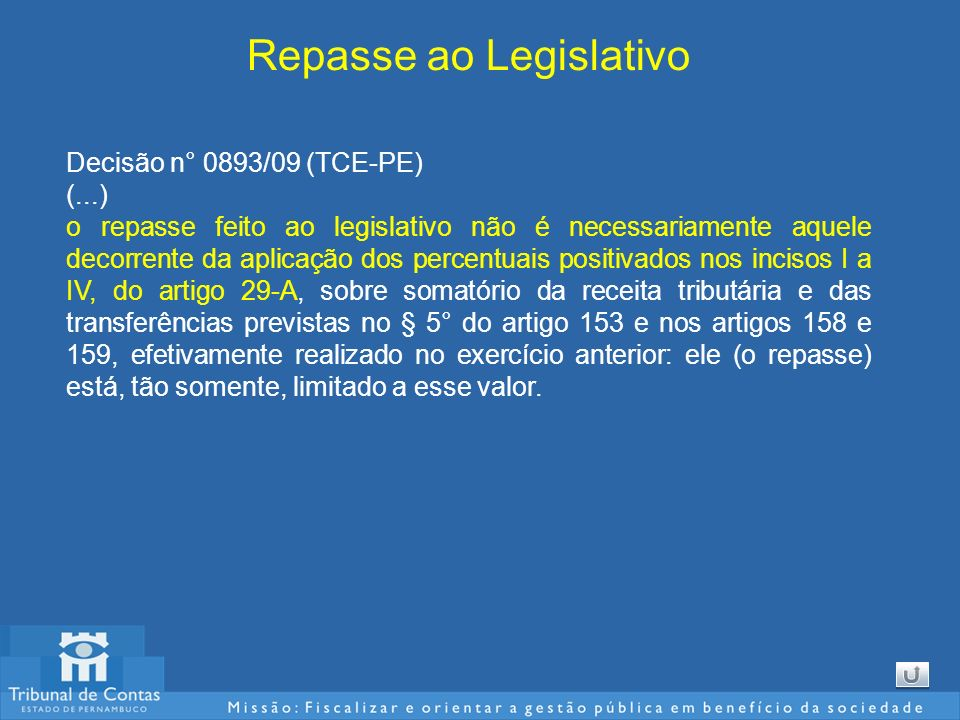 Repasse ao Legislativo Decisão n° 0893/09 (TCE-PE) (...) o repasse feito ao legislativo não é necessariamente aquele decorrente da aplicação dos percentuais positivados nos incisos I a IV, do artigo 29-A, sobre somatório da receita tributária e das transferências previstas no § 5° do artigo 153 e nos artigos 158 e 159, efetivamente realizado no exercício anterior: ele (o repasse) está, tão somente, limitado a esse valor.