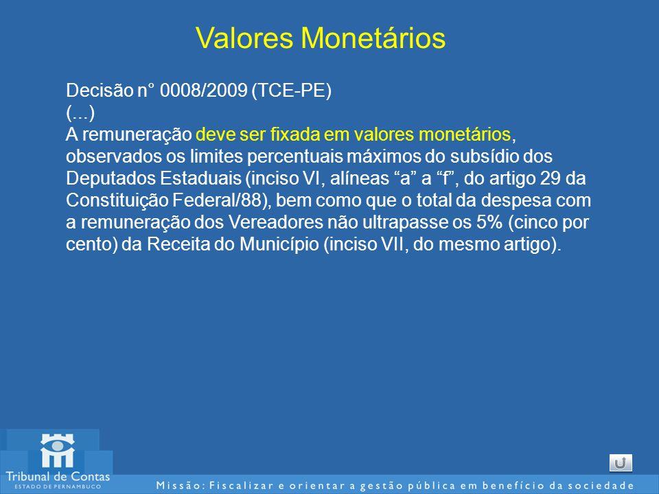 Valores Monetários Decisão n° 0008/2009 (TCE-PE) (...) A remuneração deve ser fixada em valores monetários, observados os limites percentuais máximos do subsídio dos Deputados Estaduais (inciso VI, alíneas a a f, do artigo 29 da Constituição Federal/88), bem como que o total da despesa com a remuneração dos Vereadores não ultrapasse os 5% (cinco por cento) da Receita do Município (inciso VII, do mesmo artigo).