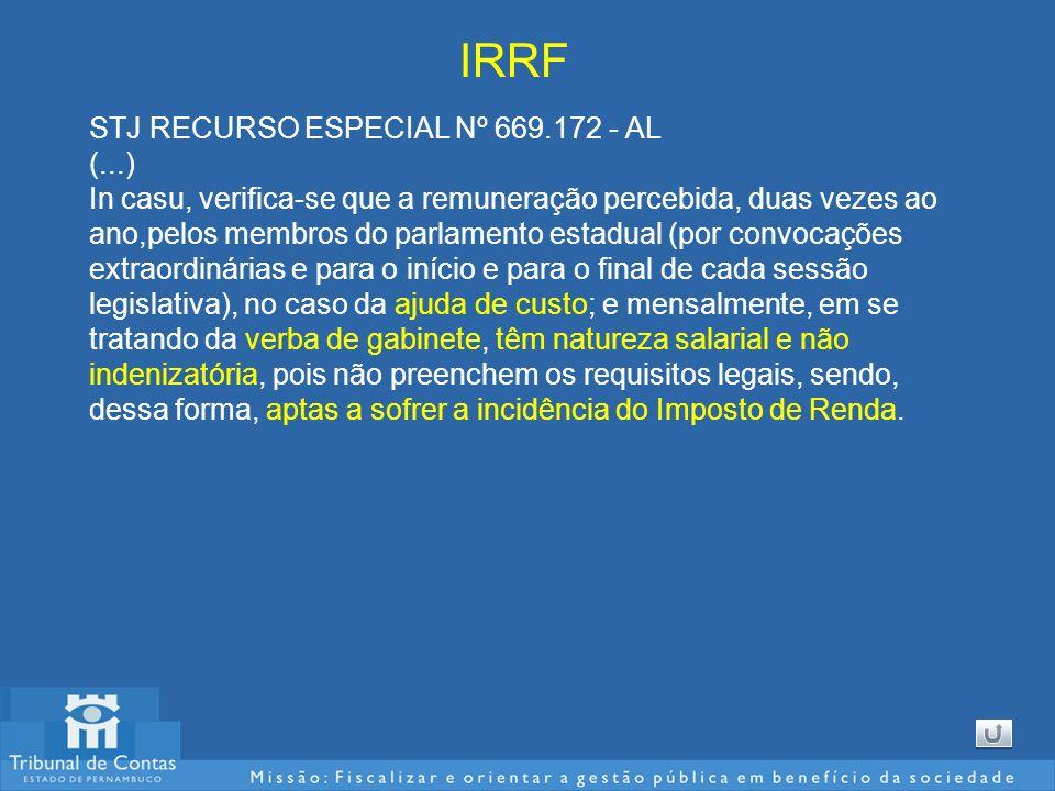 IRRF STJ RECURSO ESPECIAL Nº 669.172 - AL (...) In casu, verifica-se que a remuneração percebida, duas vezes ao ano,pelos membros do parlamento estadual (por convocações extraordinárias e para o início e para o final de cada sessão legislativa), no caso da ajuda de custo; e mensalmente, em se tratando da verba de gabinete, têm natureza salarial e não indenizatória, pois não preenchem os requisitos legais, sendo, dessa forma, aptas a sofrer a incidência do Imposto de Renda.
